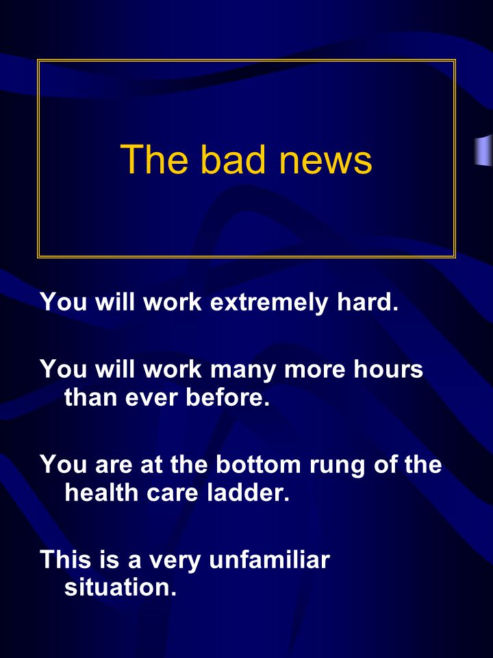 The bad news You will work extremely hard. You will work many more hours than ever before.