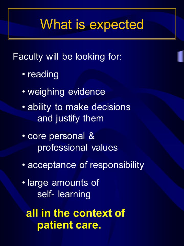 Faculty will be looking for: reading weighing evidence ability to make decisions and justify them core personal & professional values acceptance of responsibility large amounts of self- learning all in the context of patient care.