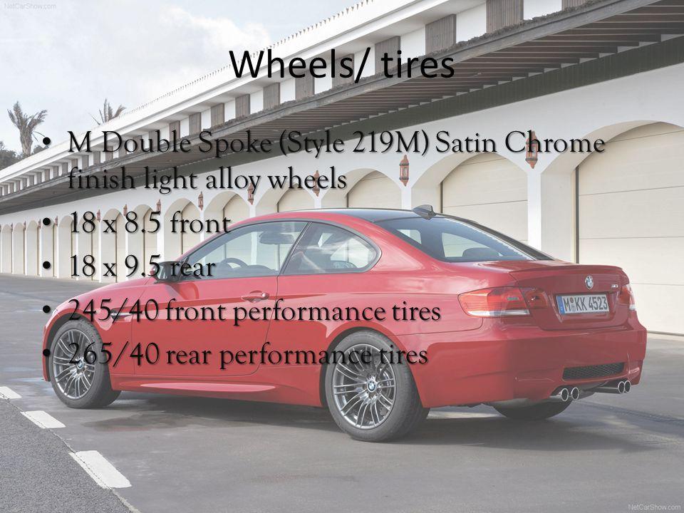 Wheels/ tires MDouble Spoke (Style 219M) Satin Chrome finish light alloy wheels M Double Spoke (Style 219M) Satin Chrome finish light alloy wheels 18 x 8.5 front 18 x 8.5 front 18 x 9.5 rear 18 x 9.5 rear 245/40 front performance tires 245/40 front performance tires 265/40 rear performance tires 265/40 rear performance tires