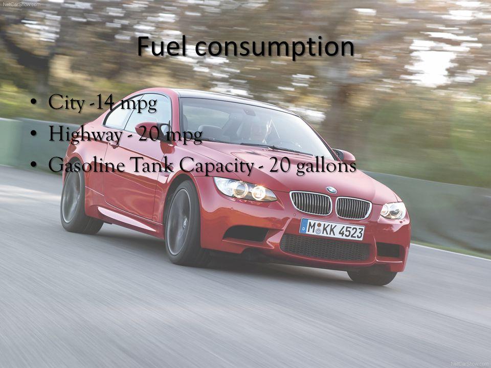 Fuel consumption City -14 mpg City -14 mpg Highway - 20 mpg Highway - 20 mpg Gasoline Tank Capacity - 20 gallons Gasoline Tank Capacity - 20 gallons
