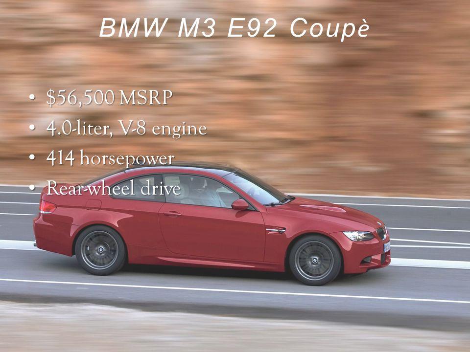 BMW M3 E92 Coup ѐ $56,500 MSRP $56,500 MSRP 4.0-liter, V-8 engine 4.0-liter, V-8 engine 414 horsepower 414 horsepower Rear-wheel drive Rear-wheel drive