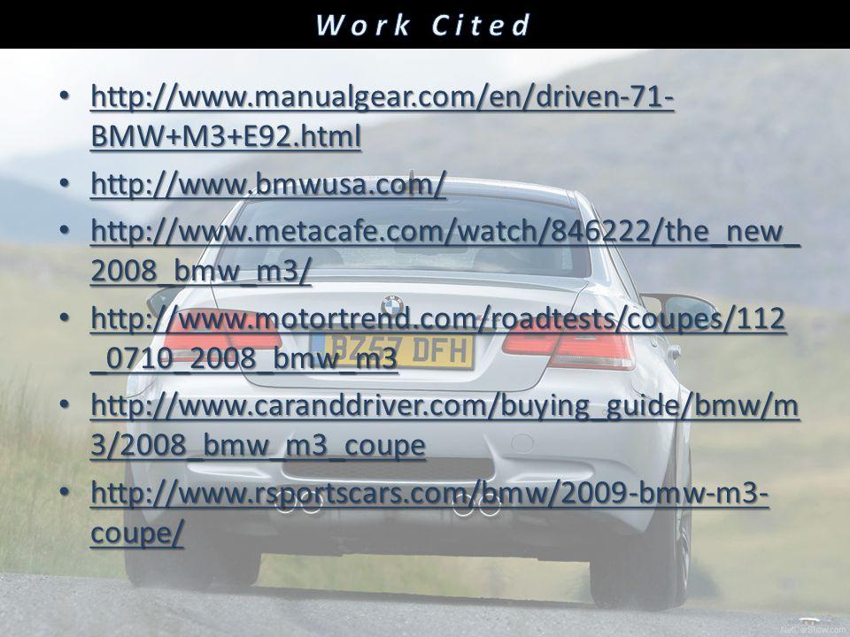 http://www.manualgear.com/en/driven-71- BMW+M3+E92.html http://www.manualgear.com/en/driven-71- BMW+M3+E92.html http://www.bmwusa.com/ http://www.bmwusa.com/ http://www.metacafe.com/watch/846222/the_new_ 2008_bmw_m3/ http://www.metacafe.com/watch/846222/the_new_ 2008_bmw_m3/ http://www.motortrend.com/roadtests/coupes/112 _0710_2008_bmw_m3 http://www.motortrend.com/roadtests/coupes/112 _0710_2008_bmw_m3 http://www.caranddriver.com/buying_guide/bmw/m 3/2008_bmw_m3_coupe http://www.caranddriver.com/buying_guide/bmw/m 3/2008_bmw_m3_coupe http://www.rsportscars.com/bmw/2009-bmw-m3- coupe/ http://www.rsportscars.com/bmw/2009-bmw-m3- coupe/