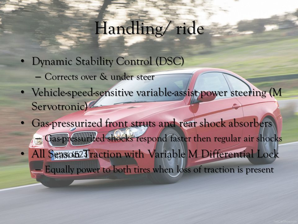 Handling/ ride Dynamic Stability Control (DSC) Dynamic Stability Control (DSC) – Corrects over & under steer Vehicle-speed-sensitive variable-assist power steering (M Servotronic) Vehicle-speed-sensitive variable-assist power steering (M Servotronic) Gas-pressurized front struts and rear shock absorbers Gas-pressurized front struts and rear shock absorbers – Gas-pressurized shocks respond faster then regular air shocks All Season Traction with Variable M Differential Lock All Season Traction with Variable M Differential Lock – Equally power to both tires when loss of traction is present