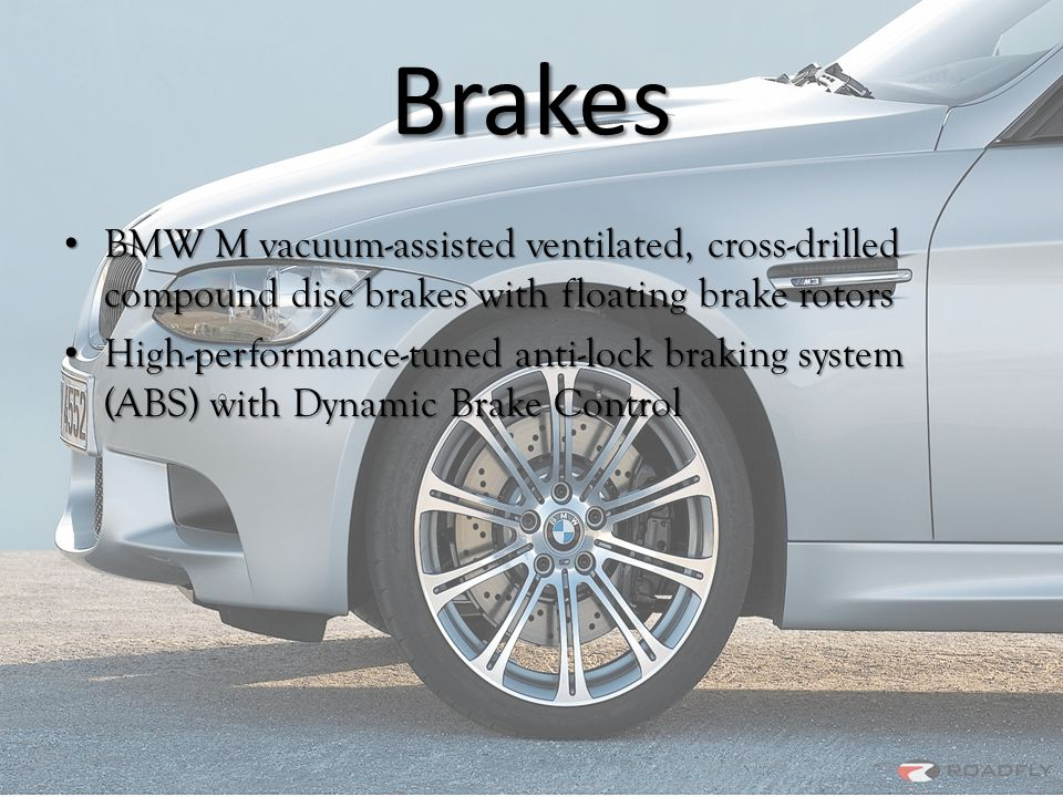 Brakes BMW M vacuum-assisted ventilated, cross-drilled compound disc brakes with floating brake rotors BMW M vacuum-assisted ventilated, cross-drilled compound disc brakes with floating brake rotors High-performance-tuned anti-lock braking system (ABS) with Dynamic Brake Control High-performance-tuned anti-lock braking system (ABS) with Dynamic Brake Control