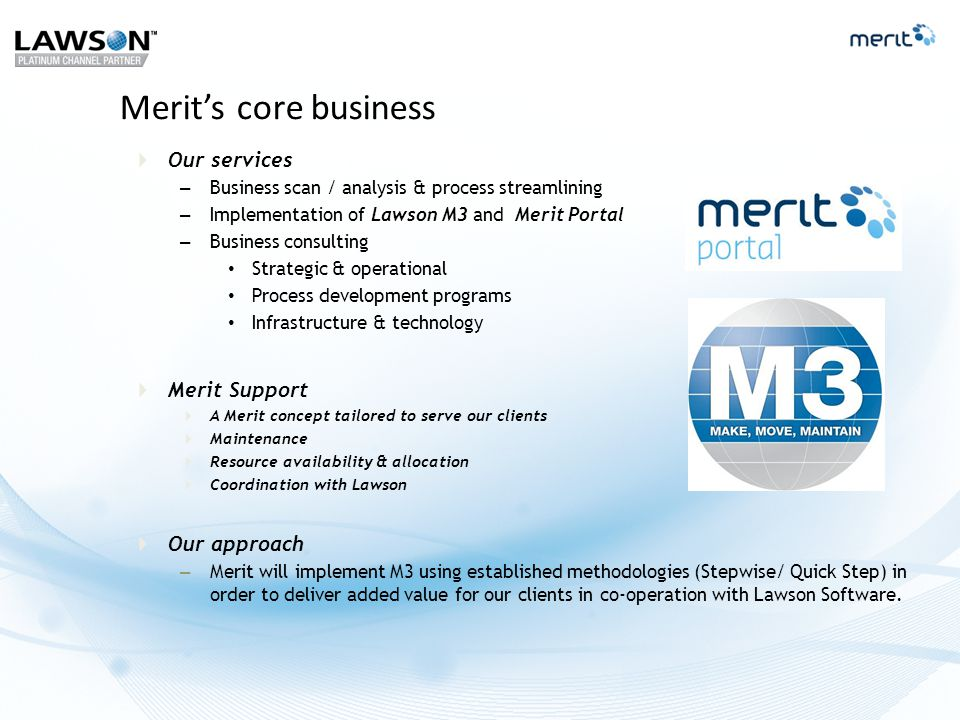 Merit Industry Solutions Merit Retail Merit Distribution Merit Manufacturing  Solutions based on components from Merit Order, Merit Logistics and Merit Report & Analysis  Preconfigured solutions based on best practice process  Merit Portal components can be added based on special requirements  Access to Merit resources with deep industry knowledge