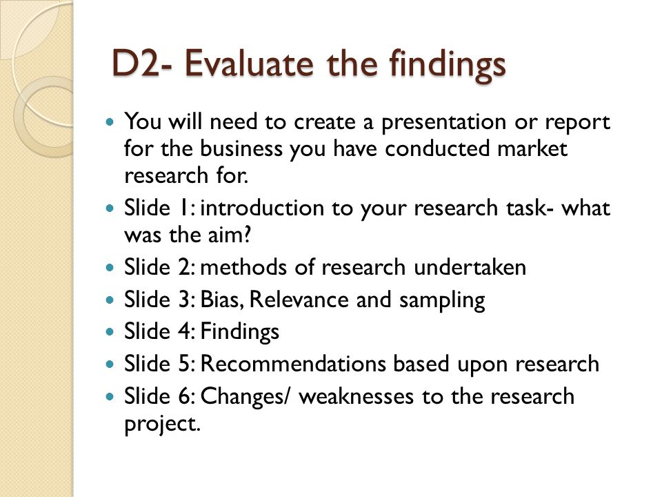 D2- Evaluate the findings You will need to create a presentation or report for the business you have conducted market research for. Slide 1: introduct