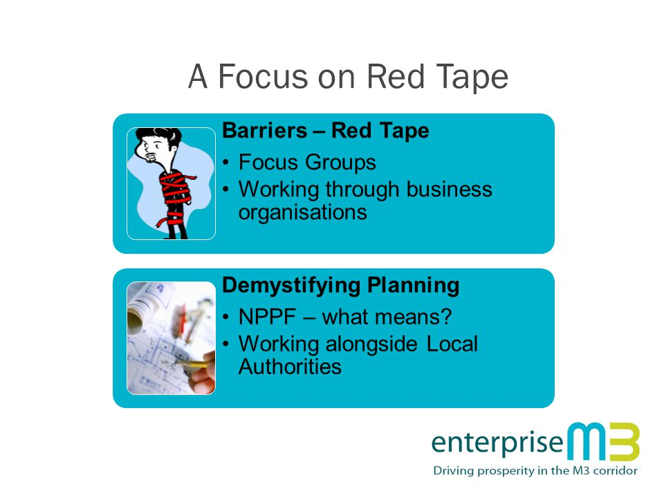 A Focus on Red Tape Barriers – Red Tape Focus Groups Working through business organisations Demystifying Planning NPPF – what means? Working alongside