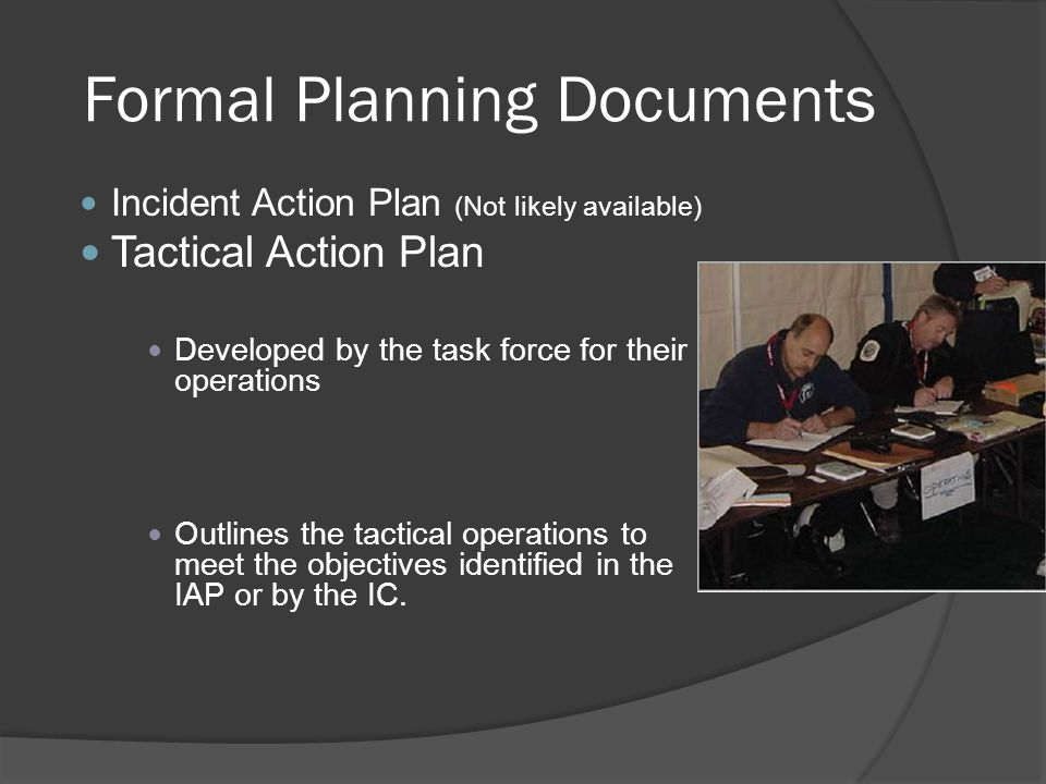 Formal Planning Documents Incident Action Plan (Not likely available) Tactical Action Plan Developed by the task force for their operations Outlines the tactical operations to meet the objectives identified in the IAP or by the IC.