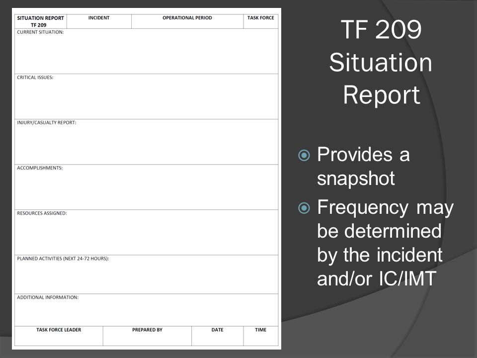 TF 209 Situation Report  Provides a snapshot  Frequency may be determined by the incident and/or IC/IMT