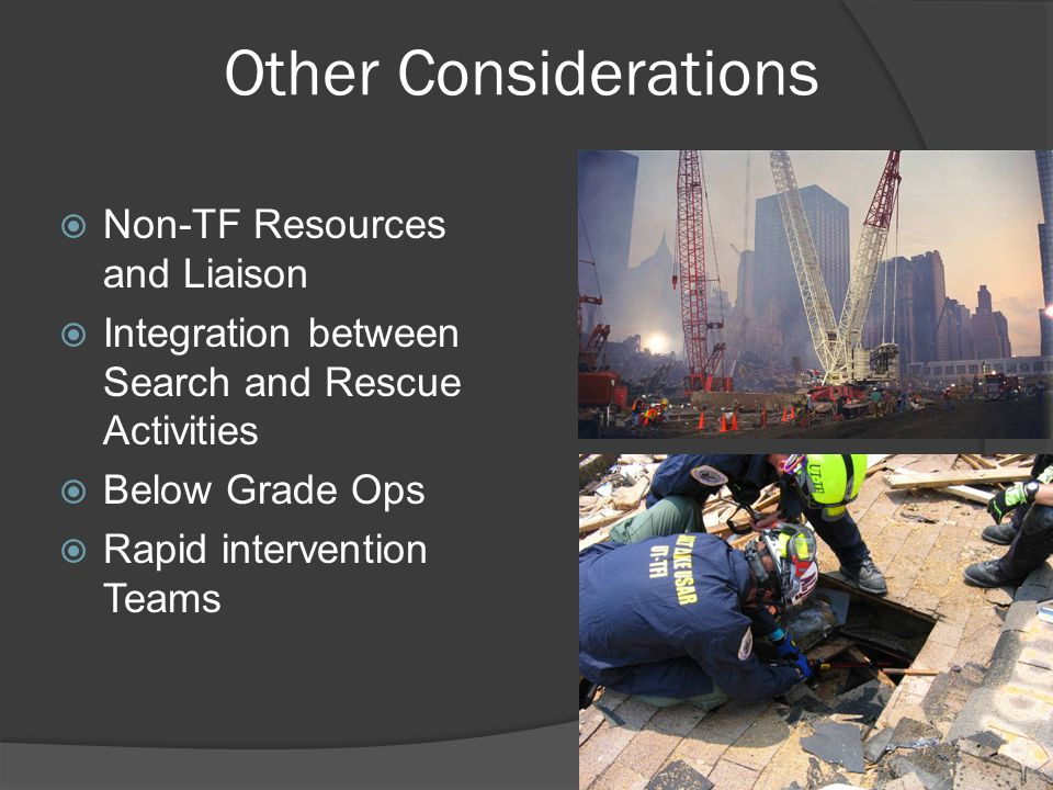 Other Considerations  Non-TF Resources and Liaison  Integration between Search and Rescue Activities  Below Grade Ops  Rapid intervention Teams