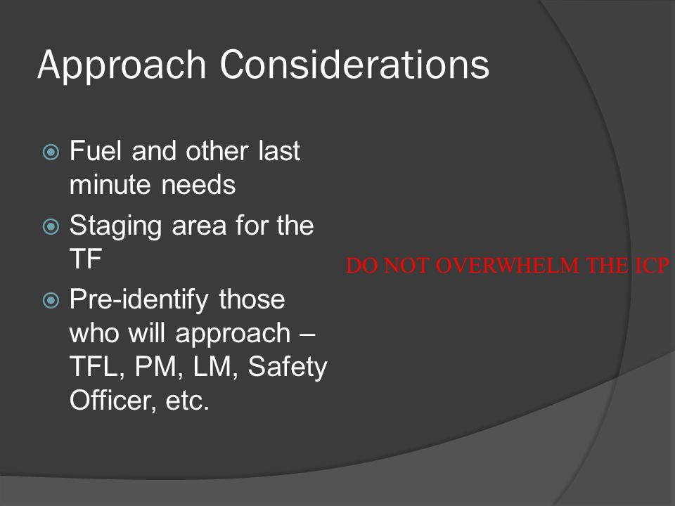 Approach Considerations  Fuel and other last minute needs  Staging area for the TF  Pre-identify those who will approach – TFL, PM, LM, Safety Officer, etc.