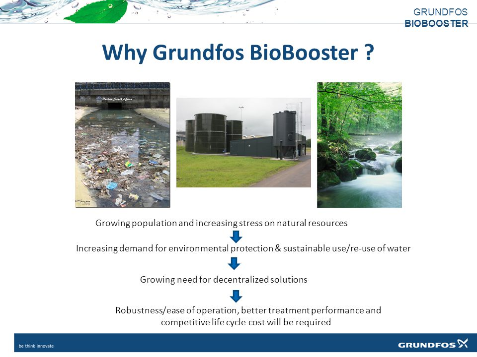 GRUNDFOS BIOBOOSTER Why Grundfos BioBooster ? Increasing demand for environmental protection & sustainable use/re-use of water Growing need for decent
