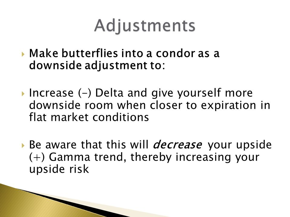  Make butterflies into a condor as a downside adjustment to:  Increase (-) Delta and give yourself more downside room when closer to expiration in f