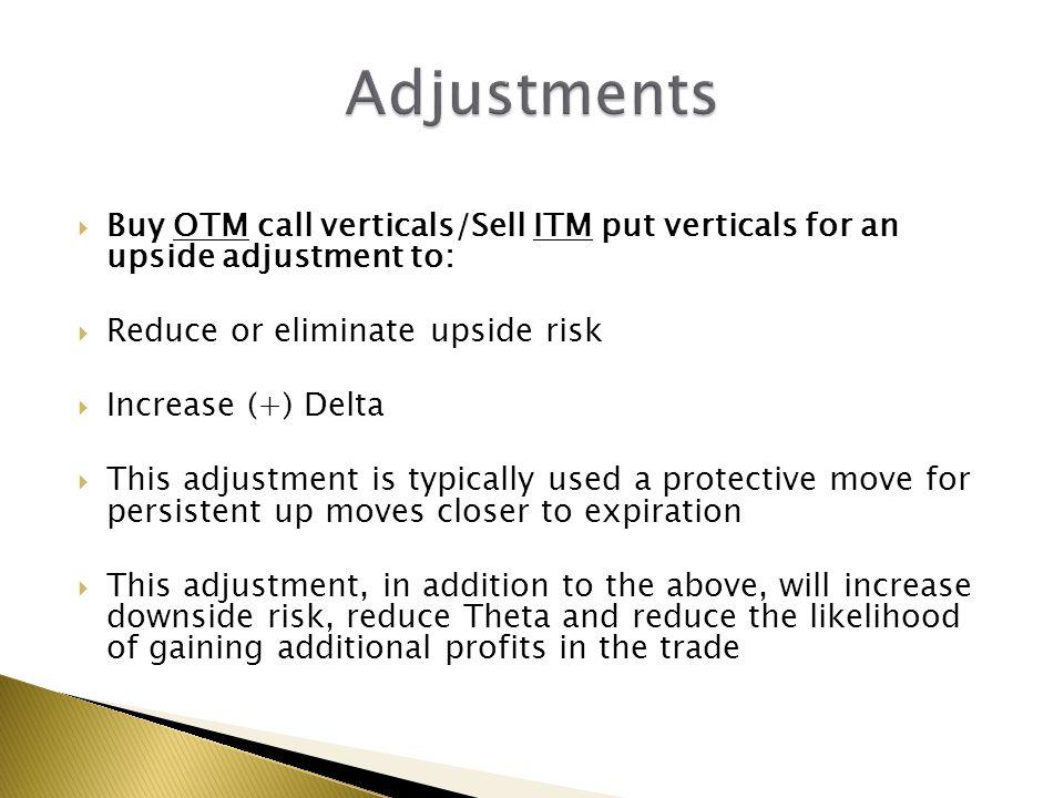  Buy OTM call verticals/Sell ITM put verticals for an upside adjustment to:  Reduce or eliminate upside risk  Increase (+) Delta  This adjustment