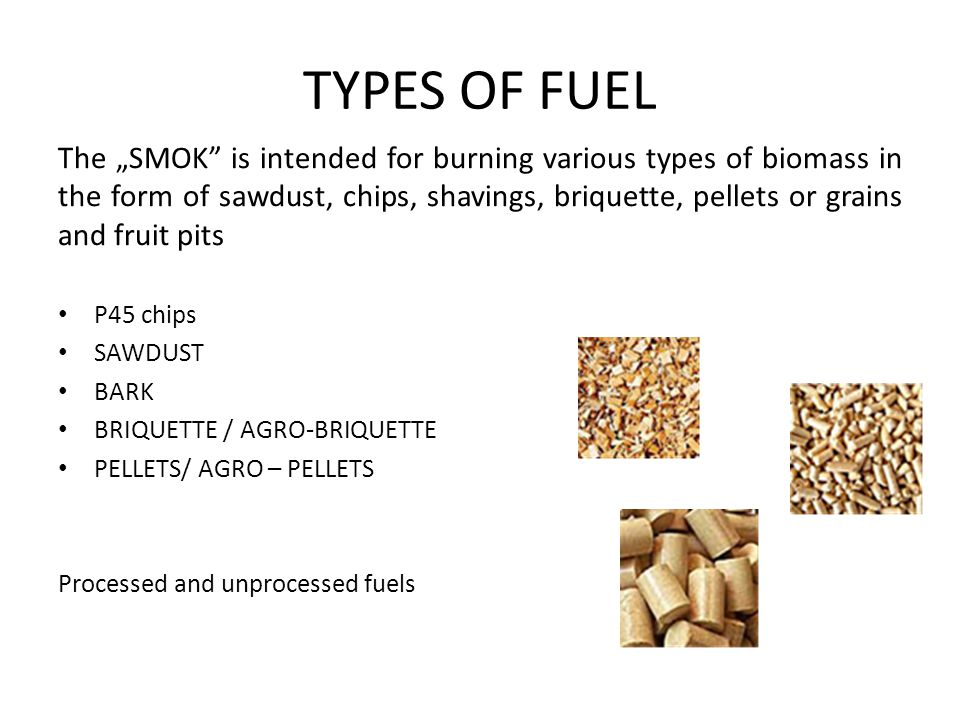 """TYPES OF FUEL The """"SMOK is intended for burning various types of biomass in the form of sawdust, chips, shavings, briquette, pellets or grains and fruit pits Р45 chips SAWDUST BARK BRIQUETTE / AGRO-BRIQUETTE PELLETS/ AGRO – PELLETS Processed and unprocessed fuels"""