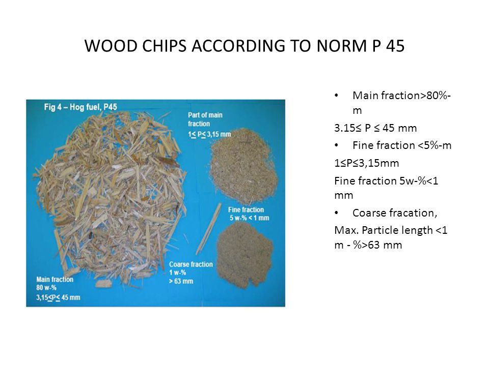 WOOD CHIPS ACCORDING TO NORM Р 45 Main fraction˃80%- m 3.15≤ P ≤ 45 mm Fine fraction ˂5%-m 1≤P≤3,15mm Fine fraction 5w-%˂1 mm Coarse fracation, Max. P