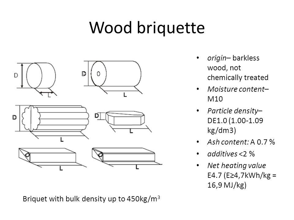 Wood briquette origin– barkless wood, not chemically treated Moisture content– М10 Particle density– DE1.0 (1.00-1.09 kg/dm3) Ash content: A 0.7 % additives ˂2 % Net heating value E4.7 (E≥4,7kWh/kg = 16,9 MJ/kg) Briquet with bulk density up to 450kg/m 3