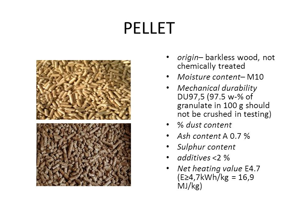 PELLET origin– barkless wood, not chemically treated Moisture content– М10 Mechanical durability DU97,5 (97.5 w-% of granulate in 100 g should not be crushed in testing) % dust content Ash content A 0.7 % Sulphur content additives ˂2 % Net heating value E4.7 (E≥4,7kWh/kg = 16,9 MJ/kg)