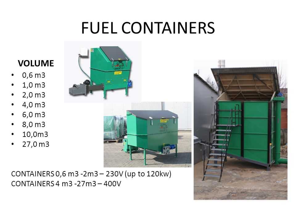 FUEL CONTAINERS VOLUME 0,6 m3 1,0 m3 2,0 m3 4,0 m3 6,0 m3 8,0 m3 10,0m3 27,0 m3 CONTAINERS 0,6 m3 -2m3 – 230V (up to 120kw) CONTAINERS 4 m3 -27m3 – 400V.