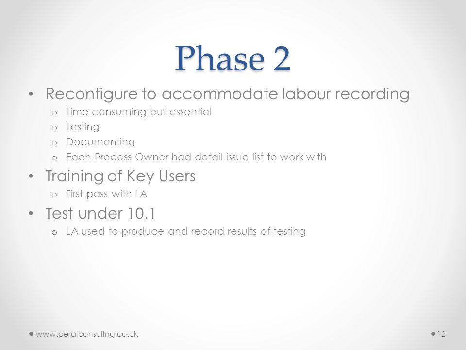 Phase 2 Reconfigure to accommodate labour recording o Time consuming but essential o Testing o Documenting o Each Process Owner had detail issue list to work with Training of Key Users o First pass with LA Test under 10.1 o LA used to produce and record results of testing www.peralconsultng.co.uk12