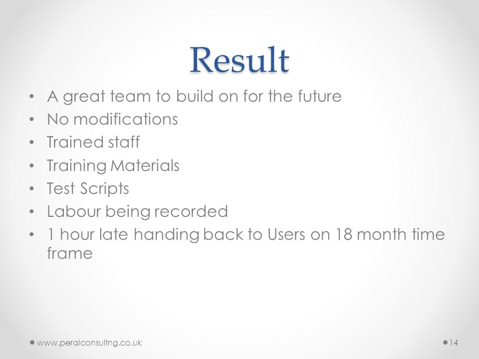 Result A great team to build on for the future No modifications Trained staff Training Materials Test Scripts Labour being recorded 1 hour late handing back to Users on 18 month time frame www.peralconsultng.co.uk14