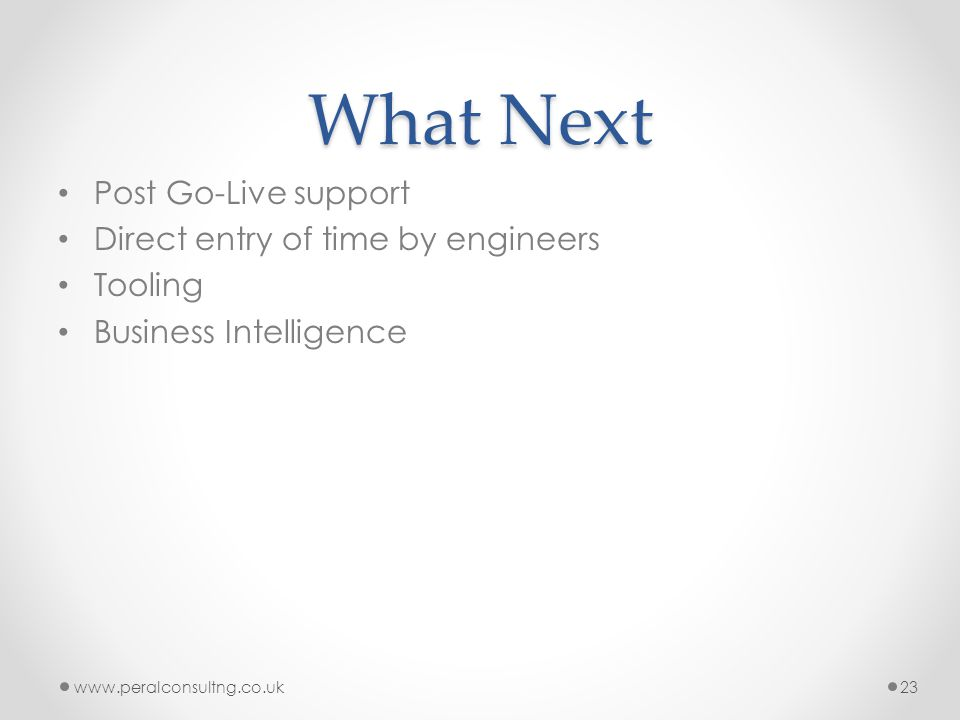 What Next Post Go-Live support Direct entry of time by engineers Tooling Business Intelligence www.peralconsultng.co.uk23