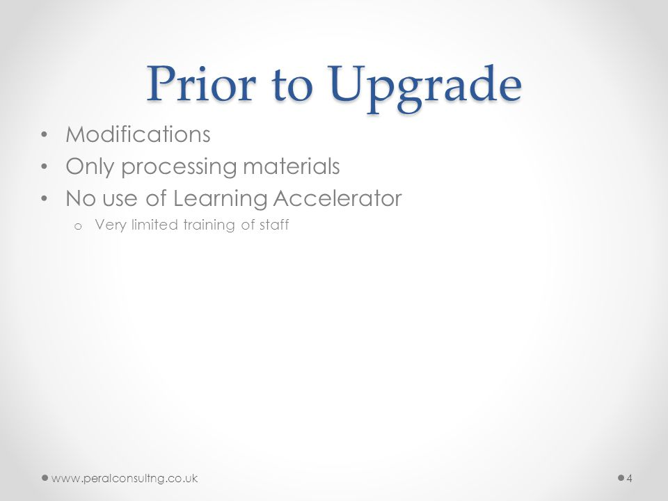 Prior to Upgrade Modifications Only processing materials No use of Learning Accelerator o Very limited training of staff www.peralconsultng.co.uk4