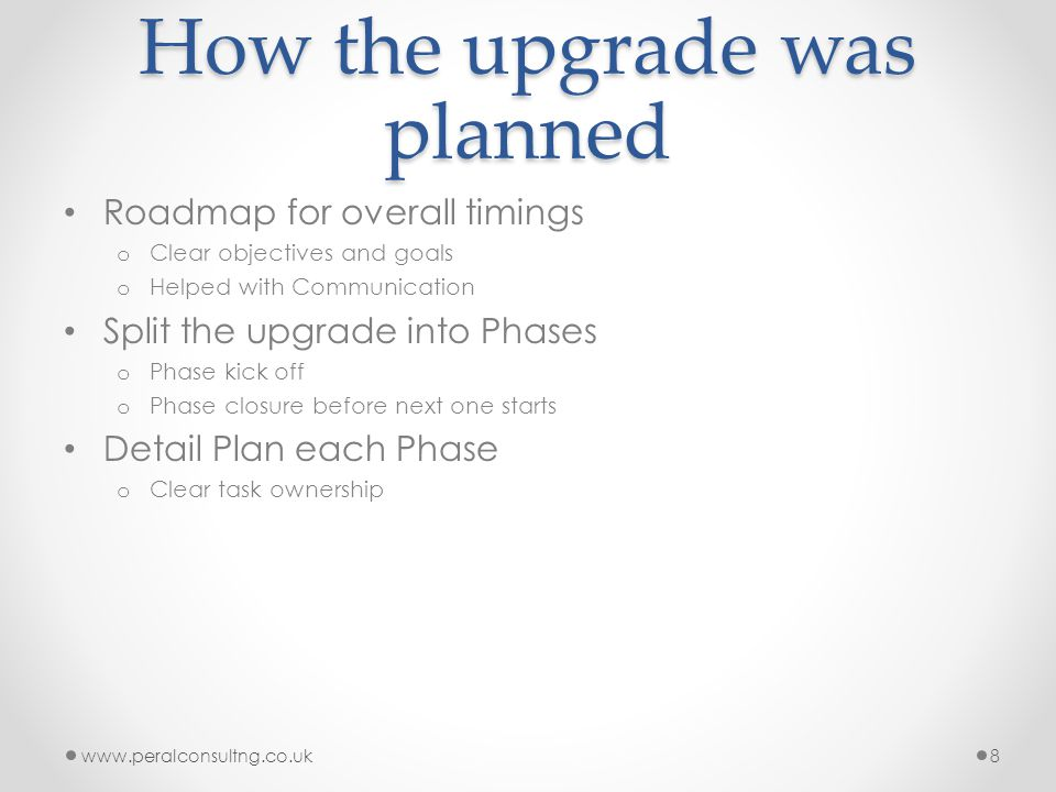 How the upgrade was planned Roadmap for overall timings o Clear objectives and goals o Helped with Communication Split the upgrade into Phases o Phase kick off o Phase closure before next one starts Detail Plan each Phase o Clear task ownership www.peralconsultng.co.uk8