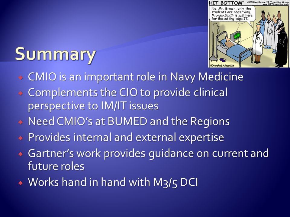  CMIO is an important role in Navy Medicine  Complements the CIO to provide clinical perspective to IM/IT issues  Need CMIO's at BUMED and the Regions  Provides internal and external expertise  Gartner's work provides guidance on current and future roles  Works hand in hand with M3/5 DCI