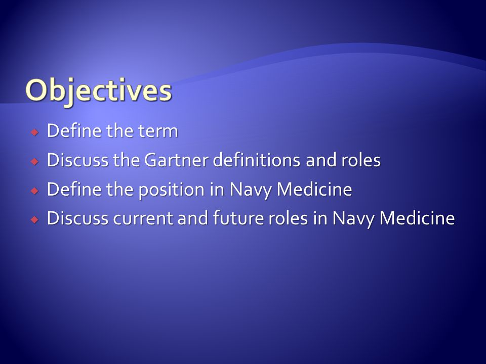  Define the term  Discuss the Gartner definitions and roles  Define the position in Navy Medicine  Discuss current and future roles in Navy Medicine