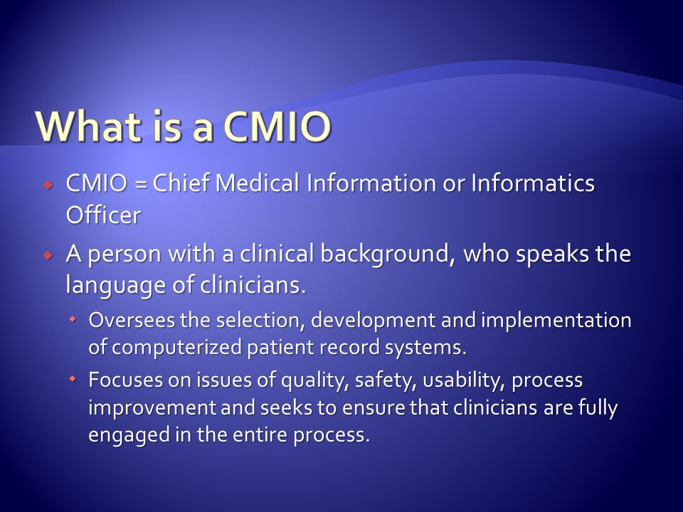  CMIO = Chief Medical Information or Informatics Officer  A person with a clinical background, who speaks the language of clinicians.