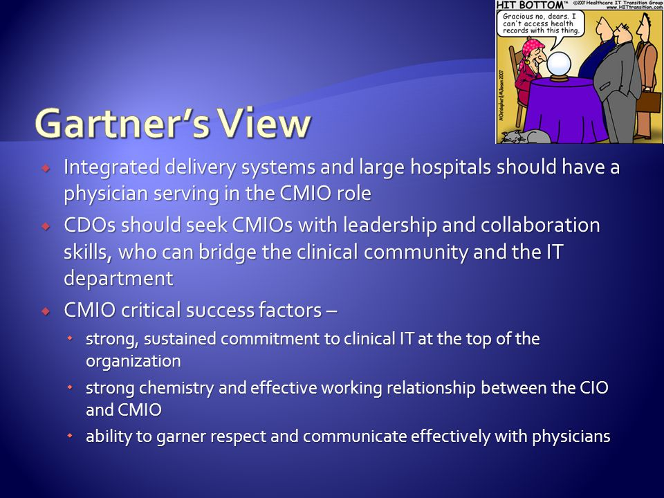  Integrated delivery systems and large hospitals should have a physician serving in the CMIO role  CDOs should seek CMIOs with leadership and collaboration skills, who can bridge the clinical community and the IT department  CMIO critical success factors –  strong, sustained commitment to clinical IT at the top of the organization  strong chemistry and effective working relationship between the CIO and CMIO  ability to garner respect and communicate effectively with physicians