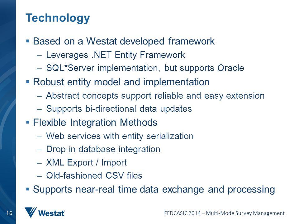 FEDCASIC 2014 – Multi-Mode Survey Management 16 Technology  Based on a Westat developed framework –Leverages.NET Entity Framework –SQL*Server impleme