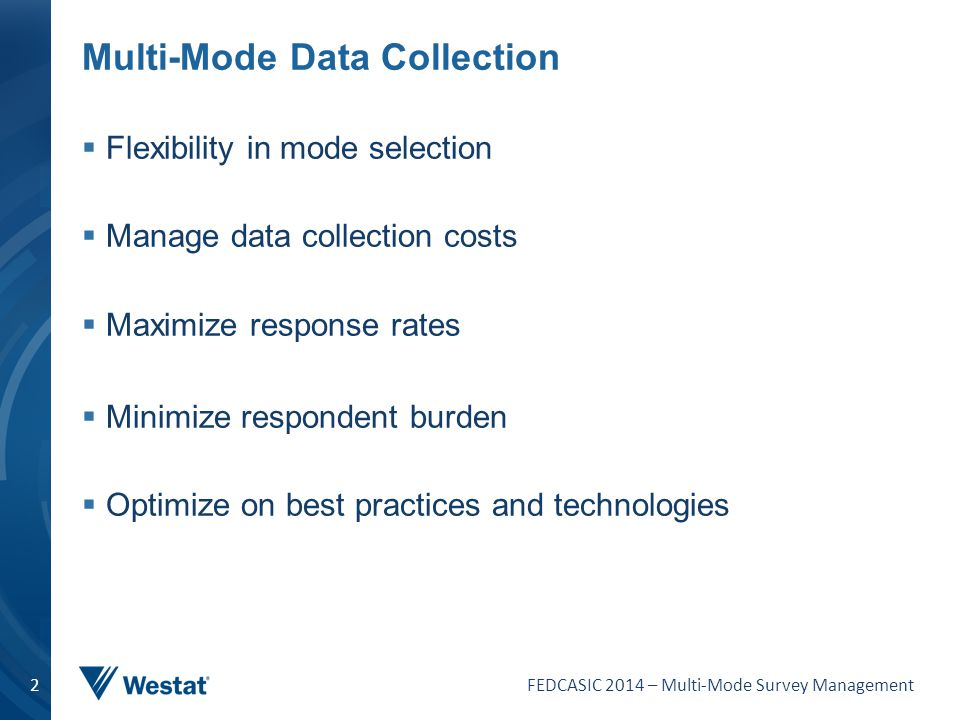 FEDCASIC 2014 – Multi-Mode Survey Management 2 Multi-Mode Data Collection  Flexibility in mode selection  Manage data collection costs  Maximize re