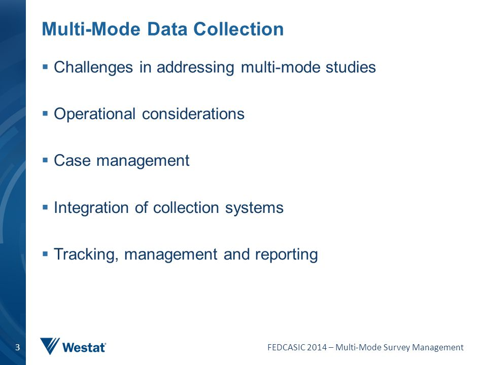FEDCASIC 2014 – Multi-Mode Survey Management 3 Multi-Mode Data Collection  Challenges in addressing multi-mode studies  Operational considerations 