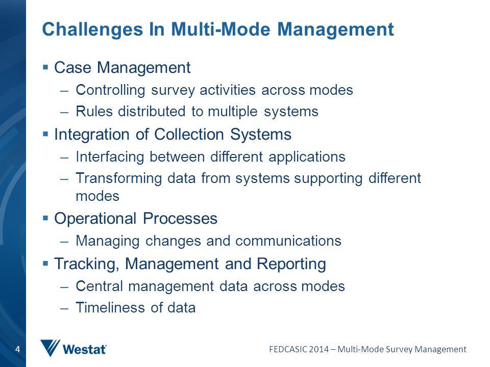 FEDCASIC 2014 – Multi-Mode Survey Management 4 Challenges In Multi-Mode Management  Case Management –Controlling survey activities across modes –Rule