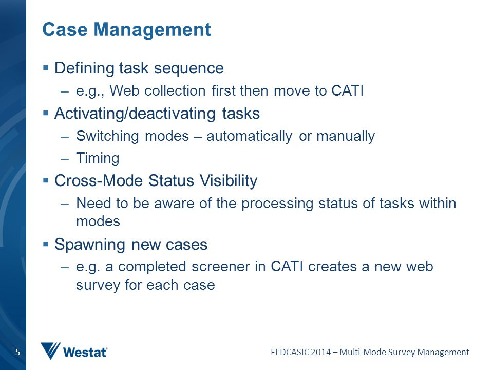 FEDCASIC 2014 – Multi-Mode Survey Management 5 Case Management  Defining task sequence –e.g., Web collection first then move to CATI  Activating/dea