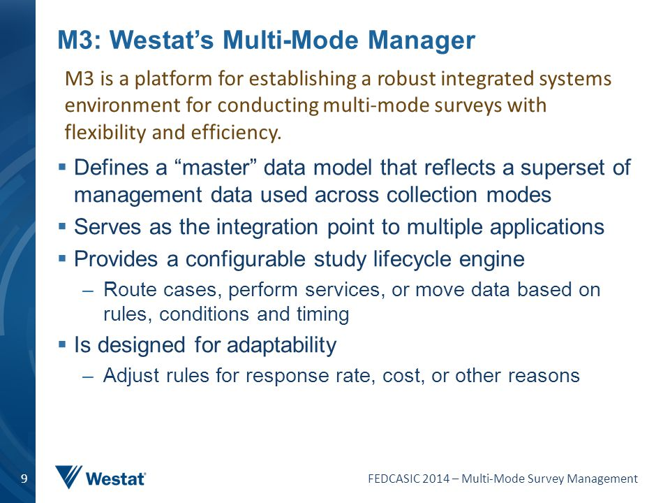 FEDCASIC 2014 – Multi-Mode Survey Management 10 M3 Architecture – Some Realized Benefits  Provides a central repository of case management data –Central reporting from a standard model  Eliminates the need for each study to stitch data collection systems together  Eliminates one-off development work –Each system requires a single interface to the M3 –Implementation can be used for more than one study  Provides standard access to value-added services –Studies can leverage existing integration  Provides platform for agile study configuration –Configurable rules-based engine provides flexibility