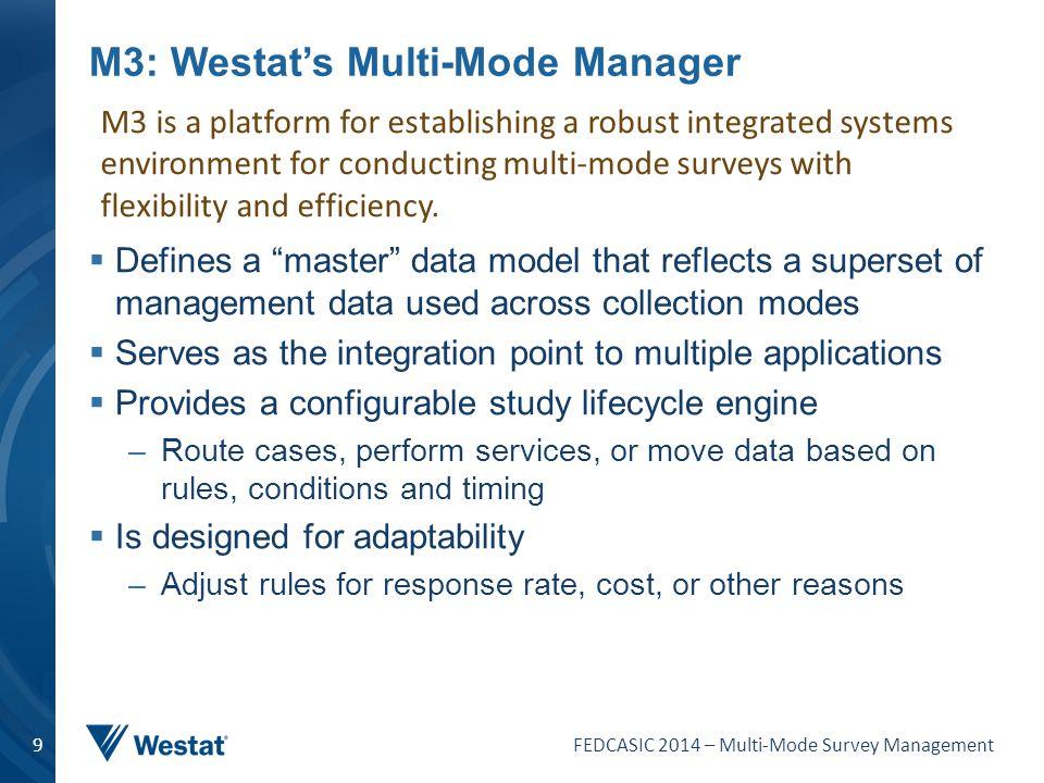 "FEDCASIC 2014 – Multi-Mode Survey Management 9 M3: Westat's Multi-Mode Manager  Defines a ""master"" data model that reflects a superset of management"