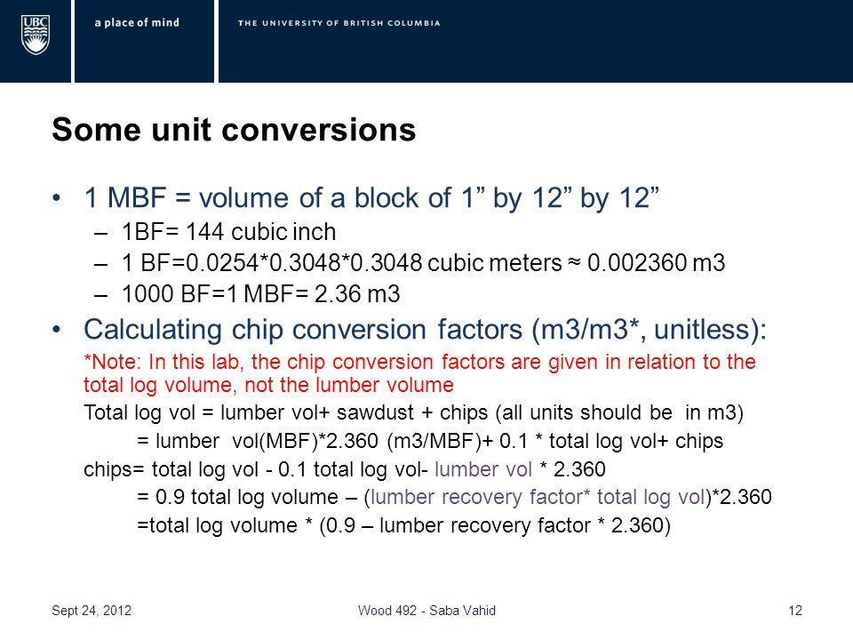 Some unit conversions 1 MBF = volume of a block of 1 by 12 by 12 –1BF= 144 cubic inch –1 BF=0.0254*0.3048*0.3048 cubic meters ≈ 0.002360 m3 –1000 BF=1 MBF= 2.36 m3 Calculating chip conversion factors (m3/m3*, unitless): *Note: In this lab, the chip conversion factors are given in relation to the total log volume, not the lumber volume Total log vol = lumber vol+ sawdust + chips (all units should be in m3) = lumber vol(MBF)*2.360 (m3/MBF)+ 0.1 * total log vol+ chips chips= total log vol - 0.1 total log vol- lumber vol * 2.360 = 0.9 total log volume – (lumber recovery factor* total log vol)*2.360 =total log volume * (0.9 – lumber recovery factor * 2.360) Sept 24, 2012Wood 492 - Saba Vahid12