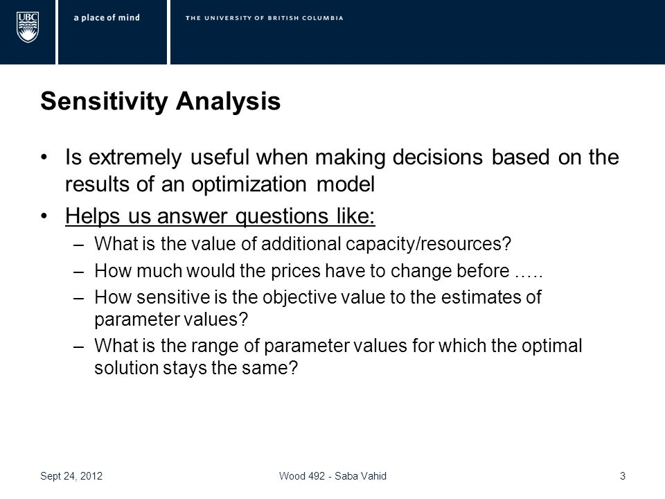 Sensitivity Analysis Is extremely useful when making decisions based on the results of an optimization model Helps us answer questions like: –What is