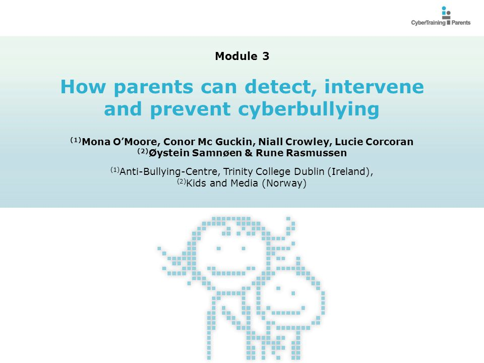 M3.2 Provide parents with knowledge related to:  How to detect cyberbullying;  What to do if your child is being cyber bullied  What to do if your child is targeting or bullying others  How to prevent cyberbullying Module 3: How parents can detect, intervene and prevent cyberbullying Module 3: How parents can detect, intervene and prevent cyberbullying Objectives and envisaged learning outcomes © CyberTraining-4-Parents, 2012 http://cybertraining4parents.org/