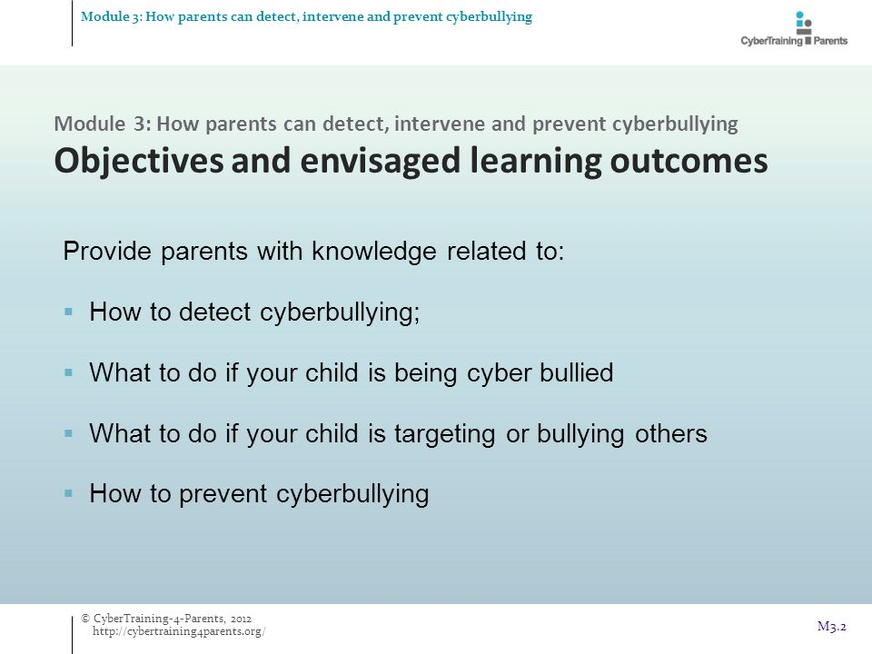  Difficulties maintaining friendships  Hiding media use from parents  Negative expressions while engaging with or  After use of social media  Approach from others Young people cyberbullying others Possible signs of a child cyberbullying others Detection of cyberbullying Detection of cyberbullying Module 3: How parents can detect, intervene and prevent cyberbullying © CyberTraining-4-Parents, 2012 http://cybertraining4parents.org/ M3.13