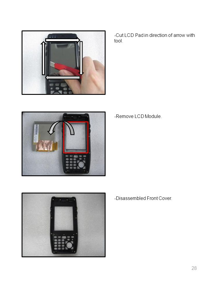 28 -Cut LCD Pad in direction of arrow with tool. -Remove LCD Module. -Disassembled Front Cover.