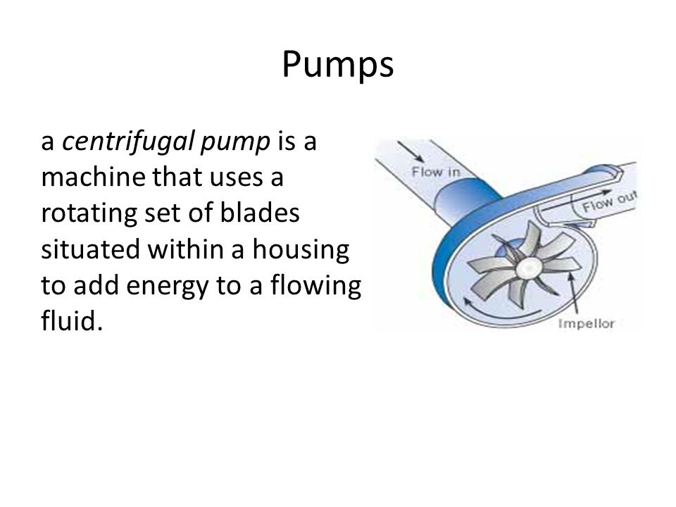 Pumps a centrifugal pump is a machine that uses a rotating set of blades situated within a housing to add energy to a flowing fluid.