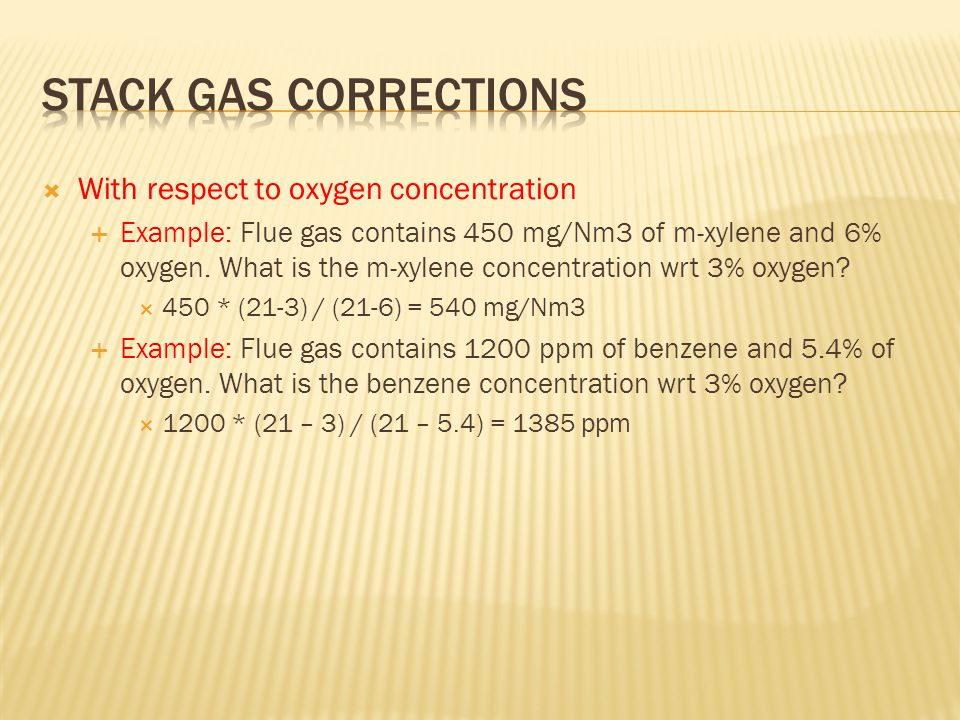  With respect to oxygen concentration  Example: Flue gas contains 450 mg/Nm3 of m-xylene and 6% oxygen.