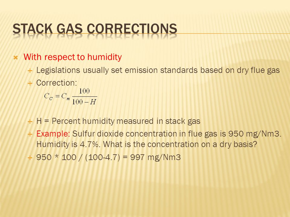  With respect to humidity  Legislations usually set emission standards based on dry flue gas  Correction:  H = Percent humidity measured in stack gas  Example: Sulfur dioxide concentration in flue gas is 950 mg/Nm3.