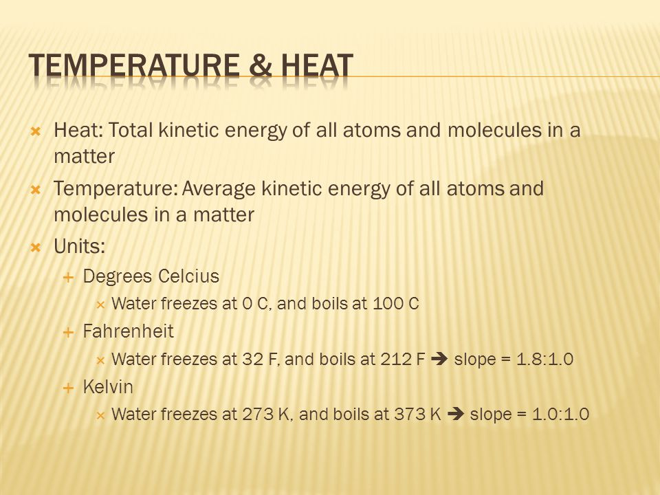  Heat: Total kinetic energy of all atoms and molecules in a matter  Temperature: Average kinetic energy of all atoms and molecules in a matter  Units:  Degrees Celcius  Water freezes at 0 C, and boils at 100 C  Fahrenheit  Water freezes at 32 F, and boils at 212 F  slope = 1.8:1.0  Kelvin  Water freezes at 273 K, and boils at 373 K  slope = 1.0:1.0