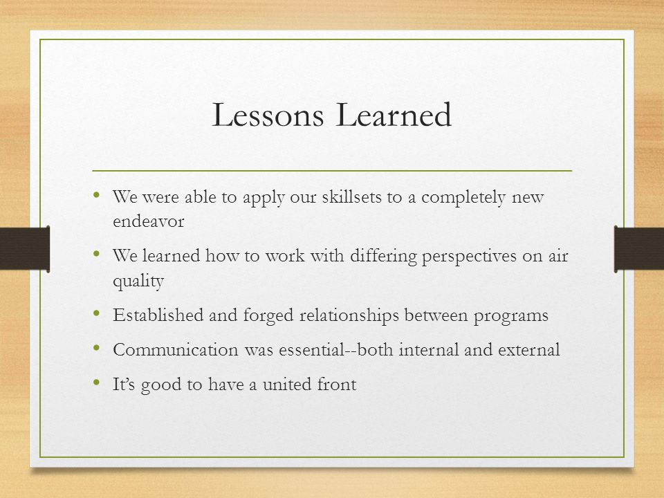 Lessons Learned We were able to apply our skillsets to a completely new endeavor We learned how to work with differing perspectives on air quality Established and forged relationships between programs Communication was essential--both internal and external It's good to have a united front