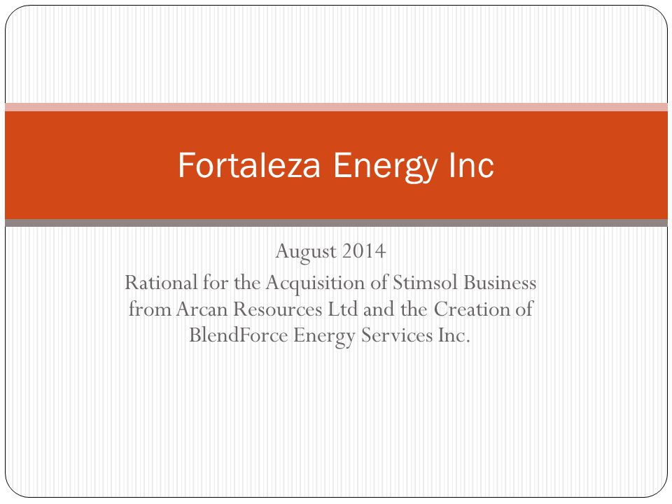 August 2014 Rational for the Acquisition of Stimsol Business from Arcan Resources Ltd and the Creation of BlendForce Energy Services Inc.